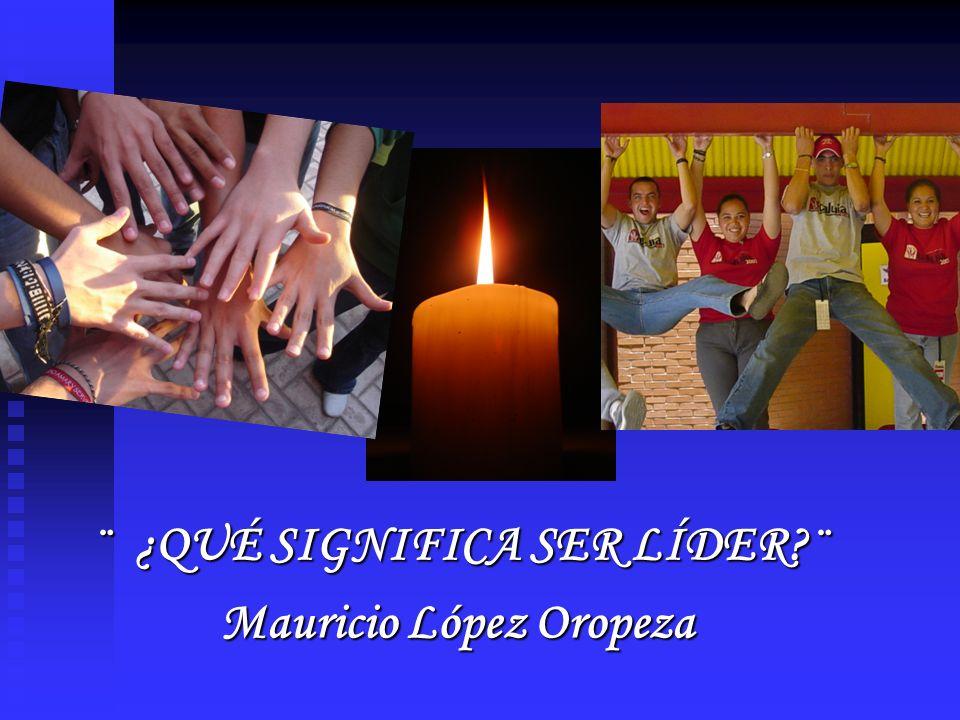 ¨ ¿QUÉ SIGNIFICA SER LÍDER?¨ Mauricio López Oropeza