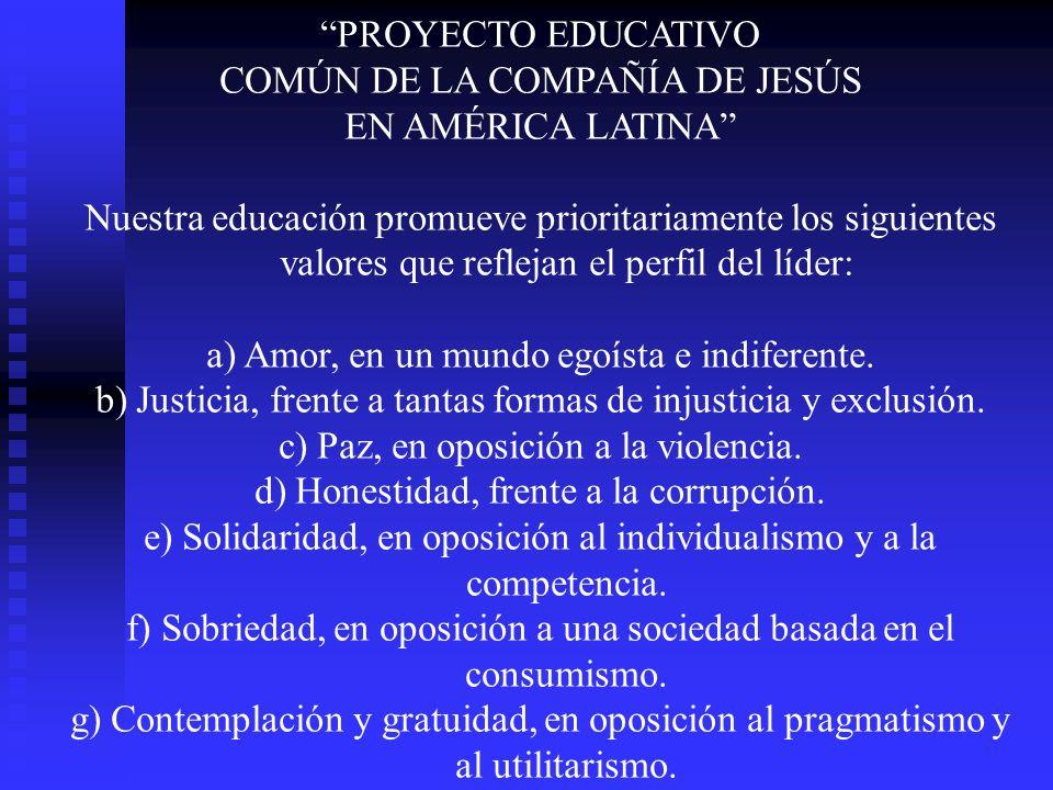 PROYECTO EDUCATIVO COMÚN DE LA COMPAÑÍA DE JESÚS EN AMÉRICA LATINA Nuestra educación promueve prioritariamente los siguientes valores que reflejan el