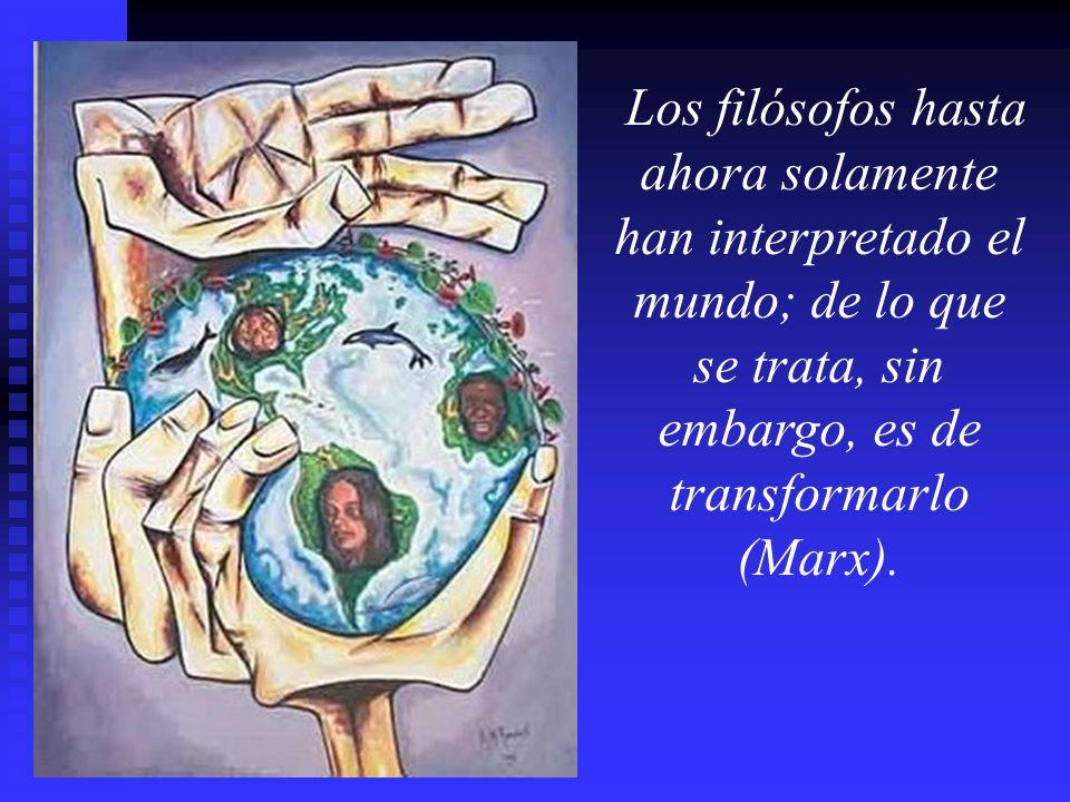 Los filósofos hasta ahora solamente han interpretado el mundo; de lo que se trata, sin embargo, es de transformarlo (Marx).