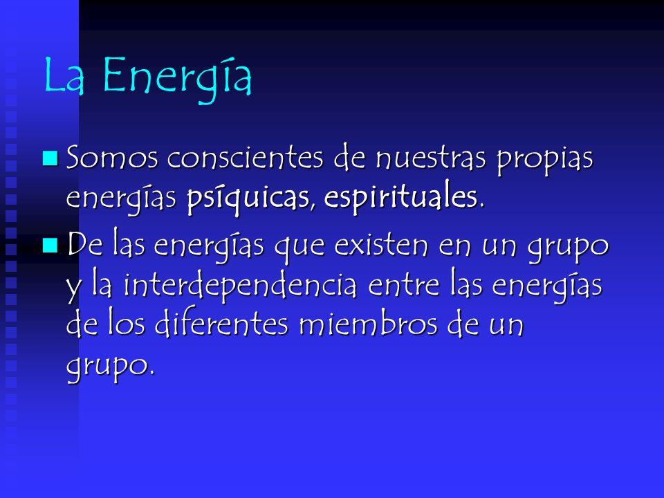 La Energía Somos conscientes de nuestras propias energías psíquicas, espirituales. De las energías que existen en un grupo y la interdependencia entre