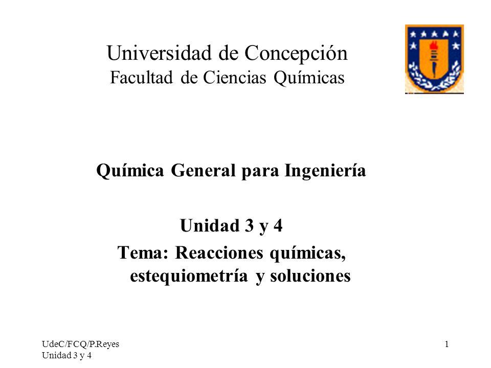 UdeC/FCQ/P.Reyes Unidad 3 y 4 1 Universidad de Concepción Facultad de Ciencias Químicas Química General para Ingeniería Unidad 3 y 4 Tema: Reacciones