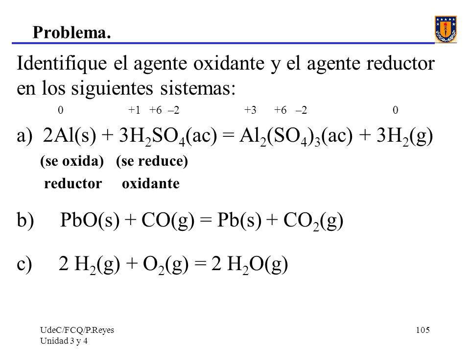 UdeC/FCQ/P.Reyes Unidad 3 y 4 105 Problema. Identifique el agente oxidante y el agente reductor en los siguientes sistemas: 0 +1 +6 –2 +3 +6 –2 0 a) 2