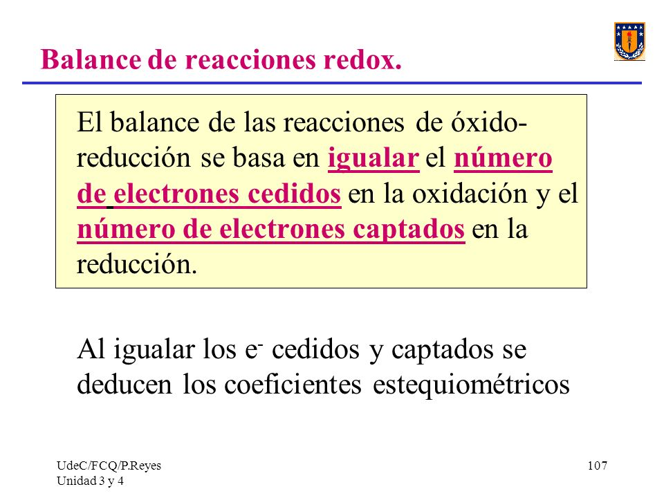 UdeC/FCQ/P.Reyes Unidad 3 y 4 107 Balance de reacciones redox. El balance de las reacciones de óxido- reducción se basa en igualar el número de electr
