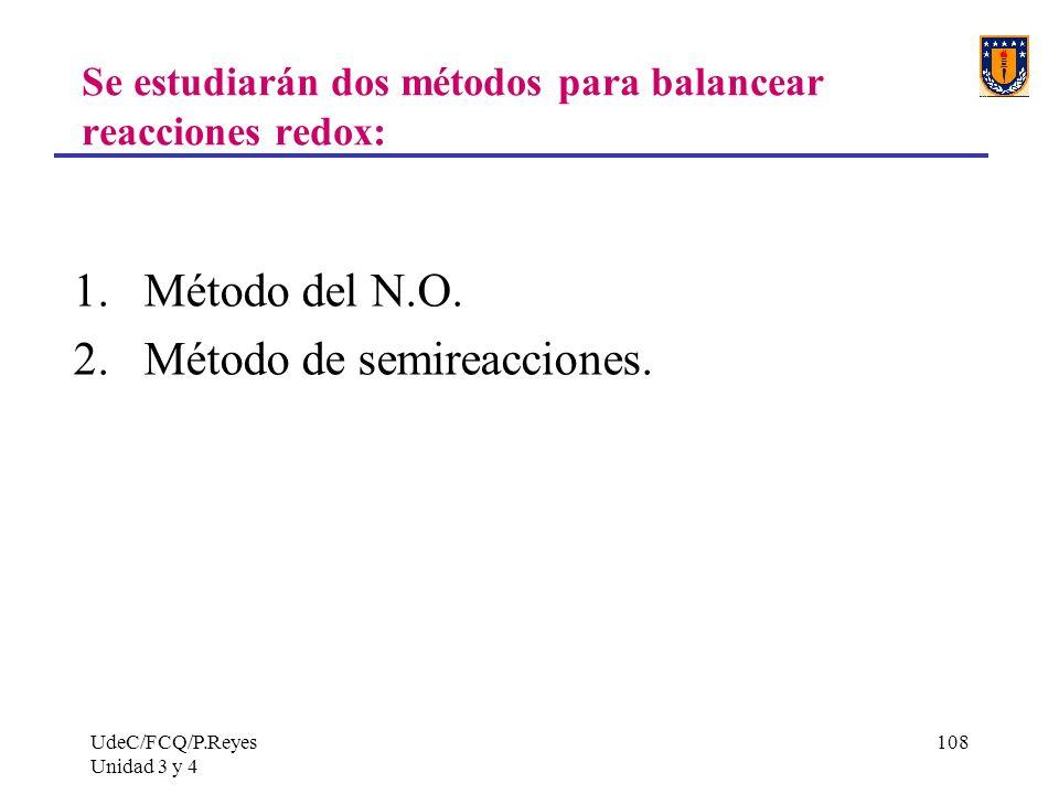 UdeC/FCQ/P.Reyes Unidad 3 y 4 108 Se estudiarán dos métodos para balancear reacciones redox: 1.Método del N.O. 2.Método de semireacciones.