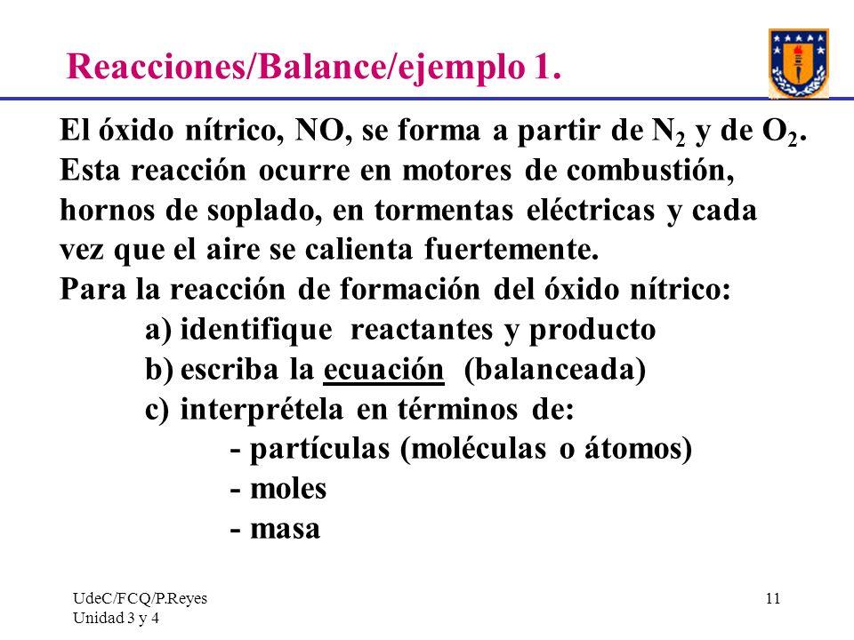 UdeC/FCQ/P.Reyes Unidad 3 y 4 11 Reacciones/Balance/ejemplo 1. El óxido nítrico, NO, se forma a partir de N 2 y de O 2. Esta reacción ocurre en motore