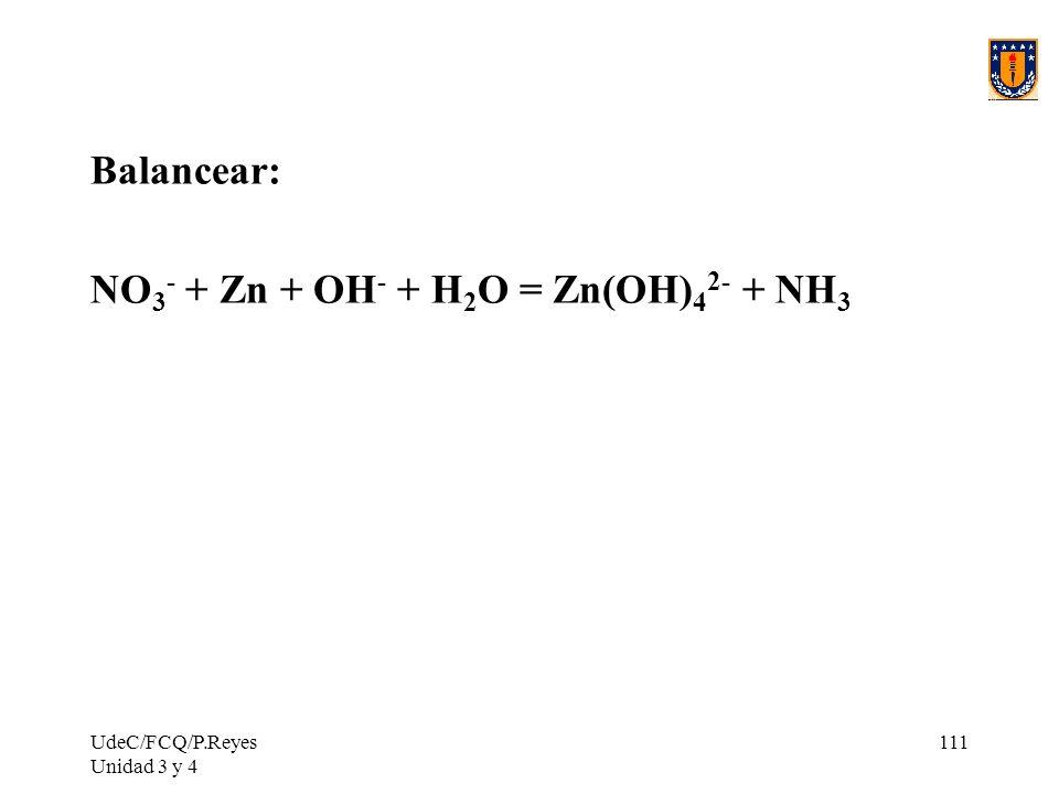 UdeC/FCQ/P.Reyes Unidad 3 y 4 111 Balancear: NO 3 - + Zn + OH - + H 2 O = Zn(OH) 4 2- + NH 3