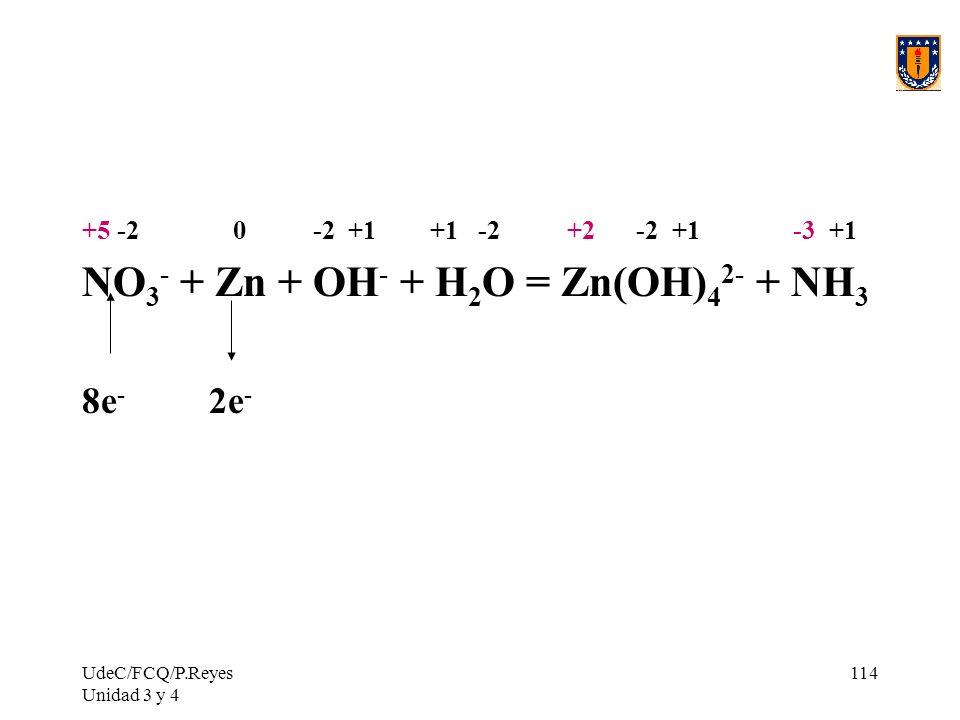 UdeC/FCQ/P.Reyes Unidad 3 y 4 114 +5 -2 0 -2 +1 +1 -2 +2 -2 +1 -3 +1 NO 3 - + Zn + OH - + H 2 O = Zn(OH) 4 2- + NH 3 8e - 2e -