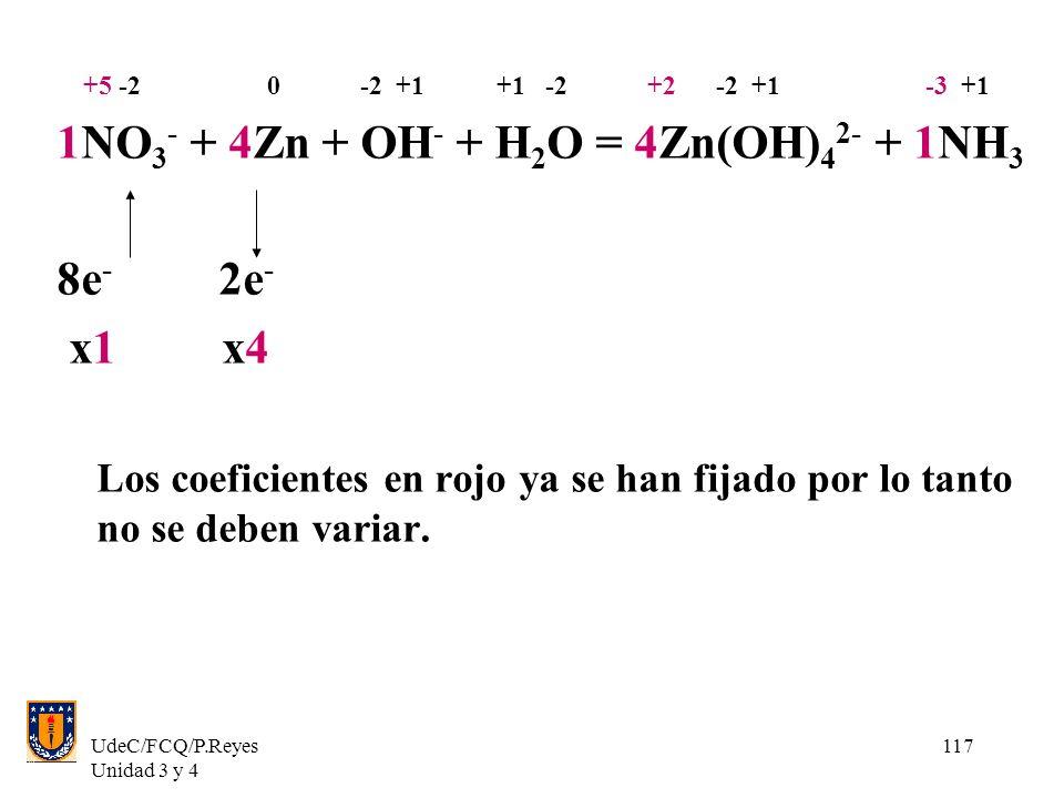 UdeC/FCQ/P.Reyes Unidad 3 y 4 117 +5 -2 0 -2 +1 +1 -2 +2 -2 +1 -3 +1 1NO 3 - + 4Zn + OH - + H 2 O = 4Zn(OH) 4 2- + 1NH 3 8e - 2e - x1 x4 Los coeficien