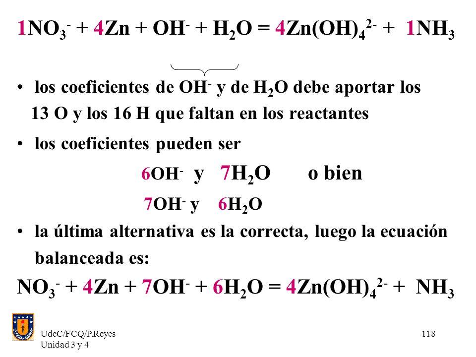 UdeC/FCQ/P.Reyes Unidad 3 y 4 118 1NO 3 - + 4Zn + OH - + H 2 O = 4Zn(OH) 4 2- + 1NH 3 los coeficientes de OH - y de H 2 O debe aportar los 13 O y los