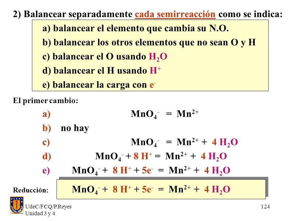 UdeC/FCQ/P.Reyes Unidad 3 y 4 124 2) Balancear separadamente cada semirreacción como se indica: a) balancear el elemento que cambia su N.O. b) balance