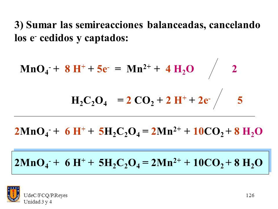 UdeC/FCQ/P.Reyes Unidad 3 y 4 126 3) Sumar las semireacciones balanceadas, cancelando los e - cedidos y captados: MnO 4 - + 8 H + + 5e - = Mn 2+ + 4 H