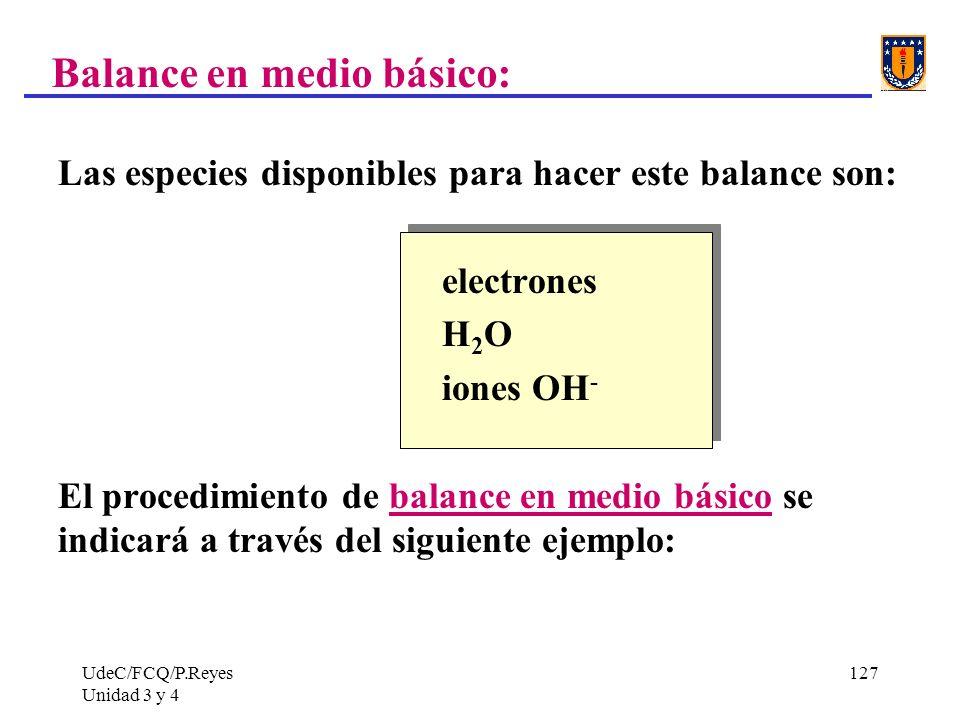 UdeC/FCQ/P.Reyes Unidad 3 y 4 127 Balance en medio básico: Las especies disponibles para hacer este balance son: electrones H 2 O iones OH - El proced