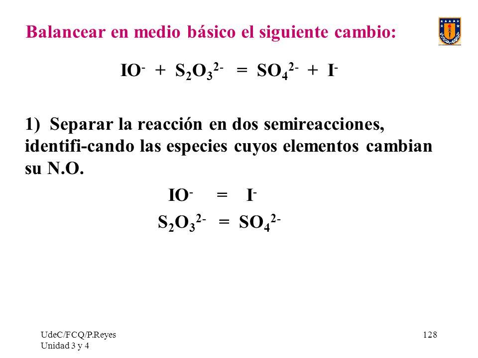 UdeC/FCQ/P.Reyes Unidad 3 y 4 128 Balancear en medio básico el siguiente cambio: IO - + S 2 O 3 2- = SO 4 2- + I - 1) Separar la reacción en dos semir