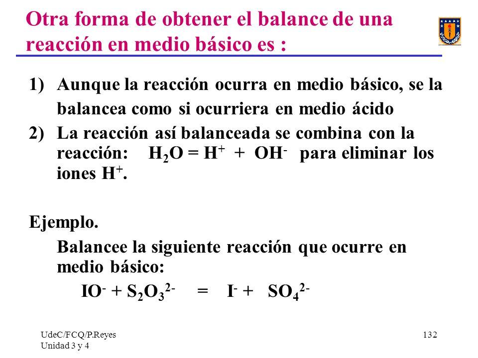 UdeC/FCQ/P.Reyes Unidad 3 y 4 132 Otra forma de obtener el balance de una reacción en medio básico es : 1)Aunque la reacción ocurra en medio básico, s