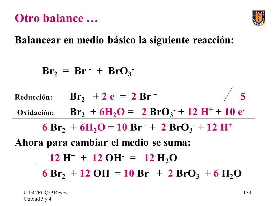 UdeC/FCQ/P.Reyes Unidad 3 y 4 134 Otro balance … Balancear en medio básico la siguiente reacción: Br 2 = Br - + BrO 3 - Reducción: Br 2 + 2 e - = 2 Br