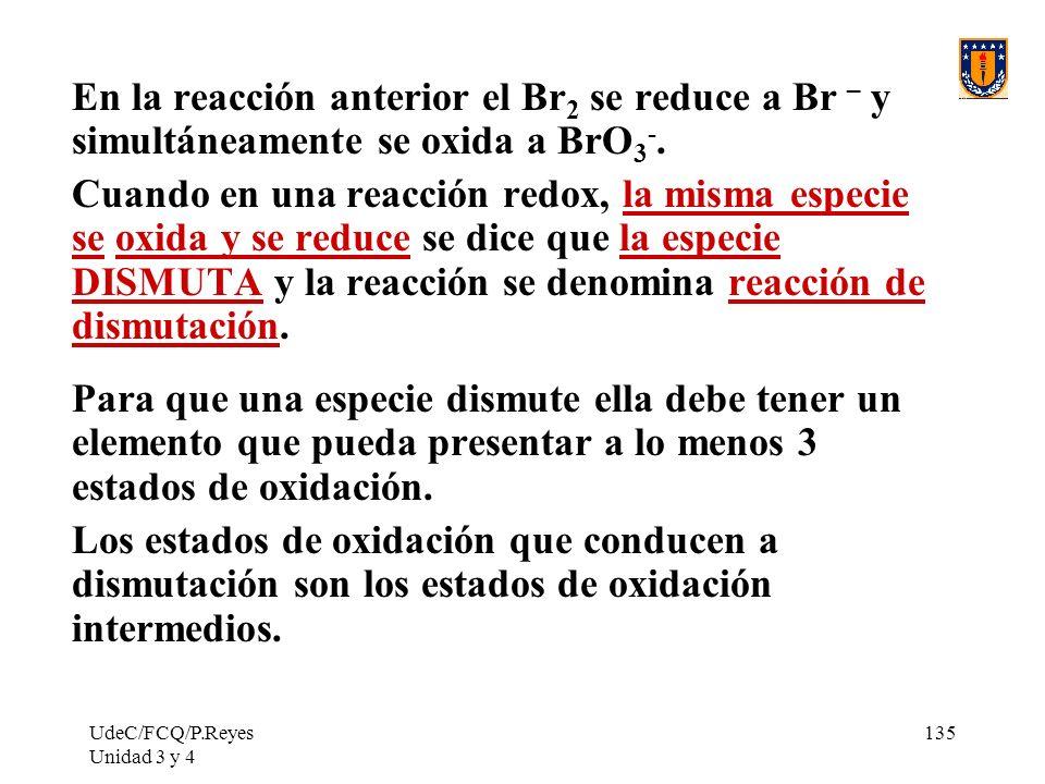 UdeC/FCQ/P.Reyes Unidad 3 y 4 135 En la reacción anterior el Br 2 se reduce a Br – y simultáneamente se oxida a BrO 3 -. Cuando en una reacción redox,