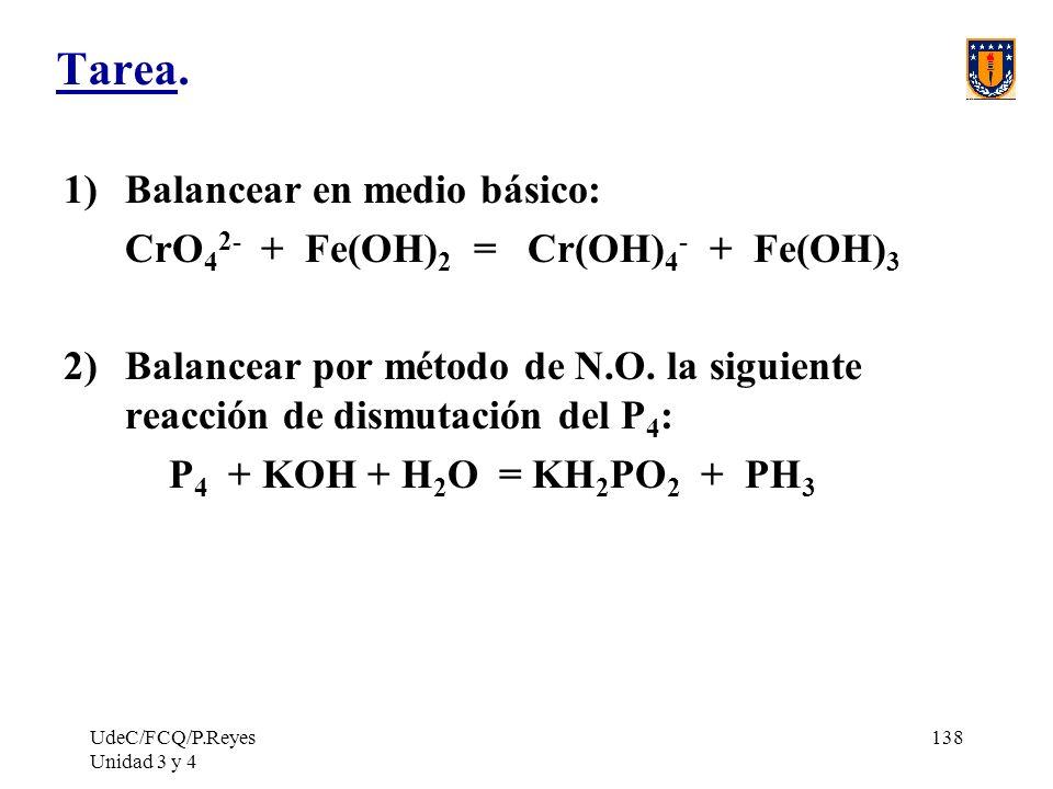 UdeC/FCQ/P.Reyes Unidad 3 y 4 138 Tarea. 1)Balancear en medio básico: CrO 4 2- + Fe(OH) 2 = Cr(OH) 4 - + Fe(OH) 3 2)Balancear por método de N.O. la si