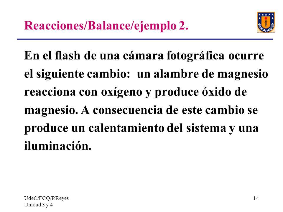 UdeC/FCQ/P.Reyes Unidad 3 y 4 14 Reacciones/Balance/ejemplo 2. En el flash de una cámara fotográfica ocurre el siguiente cambio: un alambre de magnesi