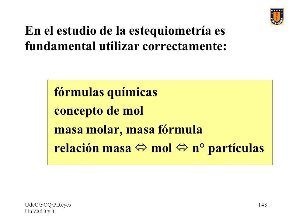 UdeC/FCQ/P.Reyes Unidad 3 y 4 143 En el estudio de la estequiometría es fundamental utilizar correctamente: fórmulas químicas concepto de mol masa mol