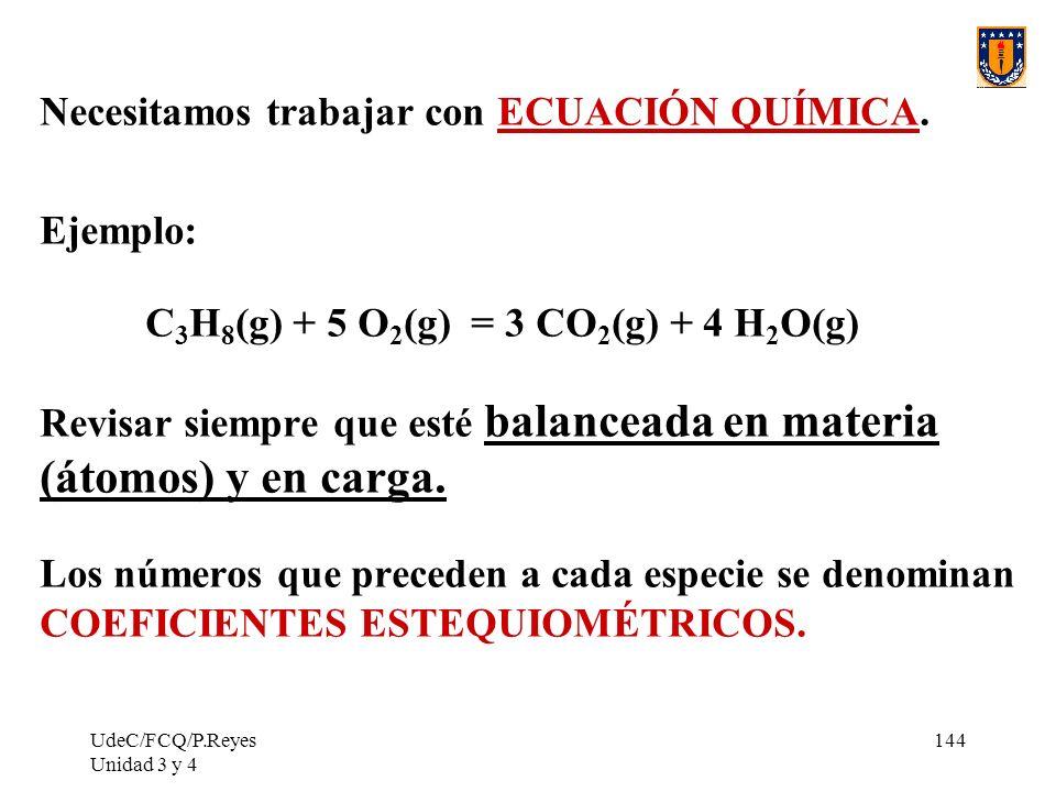 UdeC/FCQ/P.Reyes Unidad 3 y 4 144 Necesitamos trabajar con ECUACIÓN QUÍMICA. Ejemplo: C 3 H 8 (g) + 5 O 2 (g) = 3 CO 2 (g) + 4 H 2 O(g) Revisar siempr