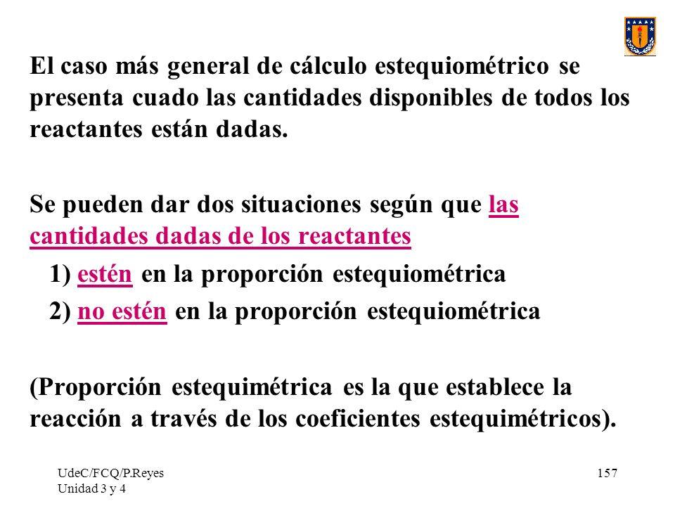 UdeC/FCQ/P.Reyes Unidad 3 y 4 157 El caso más general de cálculo estequiométrico se presenta cuado las cantidades disponibles de todos los reactantes