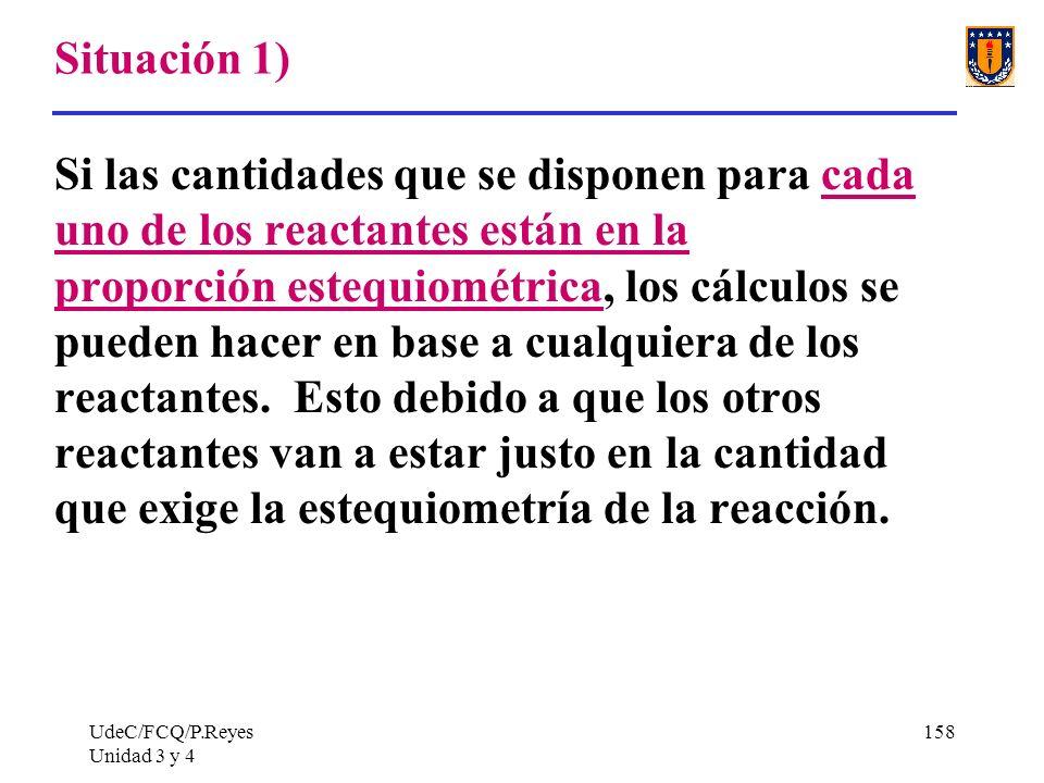 UdeC/FCQ/P.Reyes Unidad 3 y 4 158 Situación 1) Si las cantidades que se disponen para cada uno de los reactantes están en la proporción estequiométric