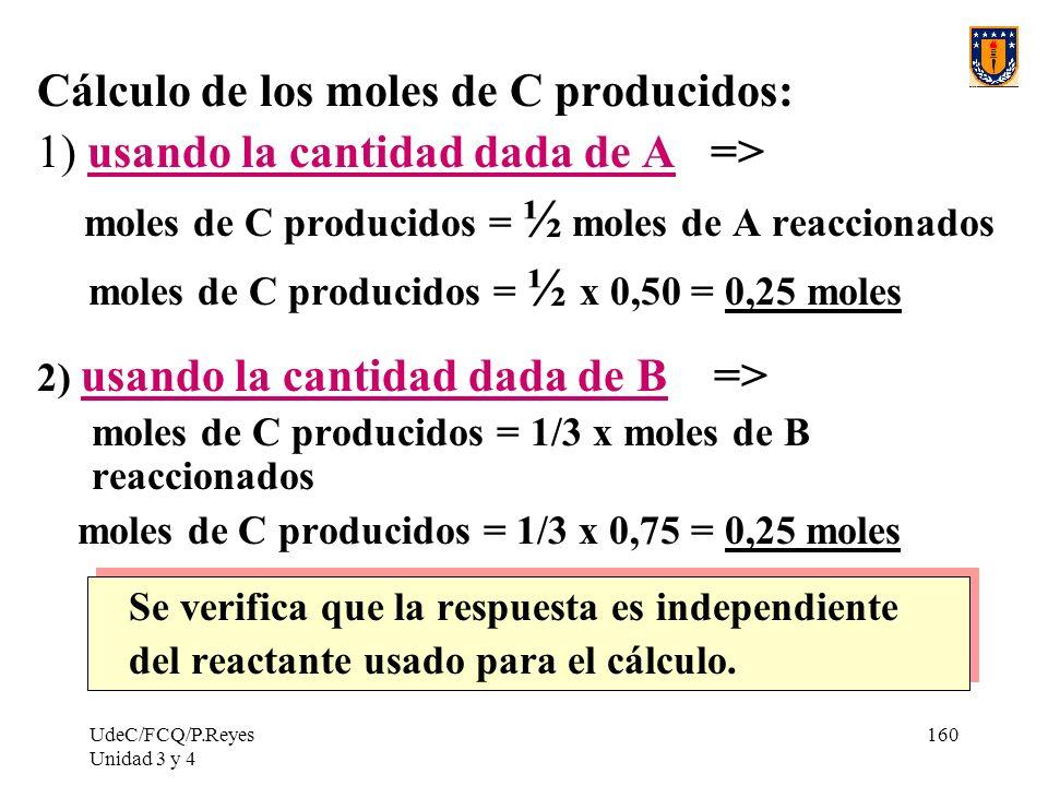 UdeC/FCQ/P.Reyes Unidad 3 y 4 160 Cálculo de los moles de C producidos: 1) usando la cantidad dada de A => moles de C producidos = ½ moles de A reacci