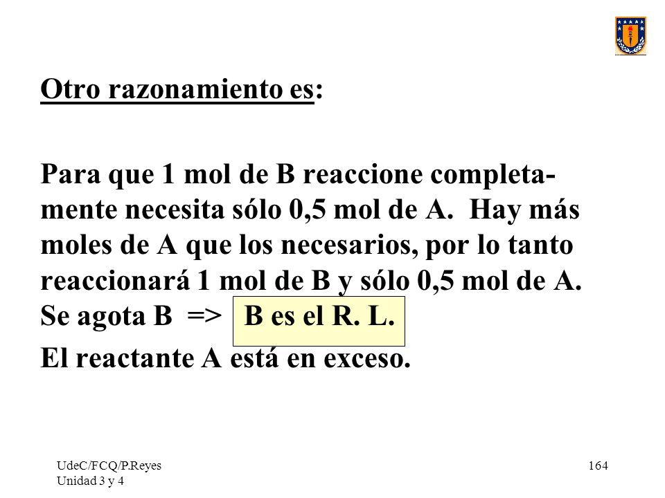 UdeC/FCQ/P.Reyes Unidad 3 y 4 164 Otro razonamiento es: Para que 1 mol de B reaccione completa- mente necesita sólo 0,5 mol de A. Hay más moles de A q