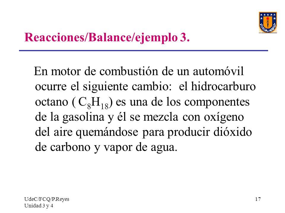 UdeC/FCQ/P.Reyes Unidad 3 y 4 17 Reacciones/Balance/ejemplo 3. En motor de combustión de un automóvil ocurre el siguiente cambio: el hidrocarburo octa