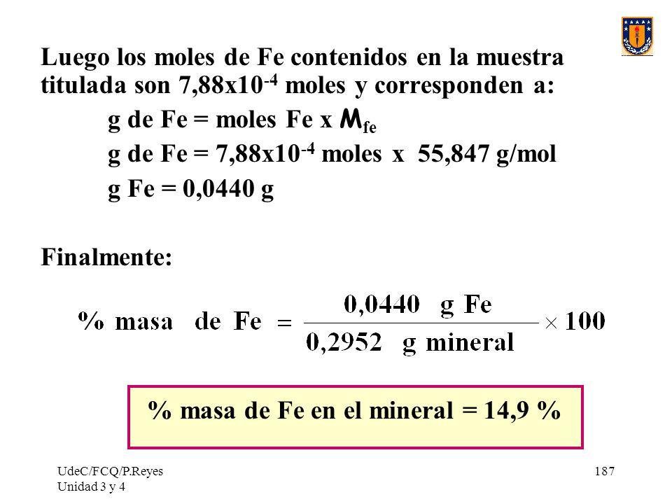 UdeC/FCQ/P.Reyes Unidad 3 y 4 187 Luego los moles de Fe contenidos en la muestra titulada son 7,88x10 -4 moles y corresponden a: g de Fe = moles Fe x