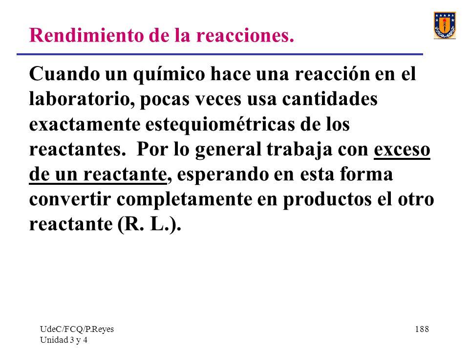 UdeC/FCQ/P.Reyes Unidad 3 y 4 188 Rendimiento de la reacciones. Cuando un químico hace una reacción en el laboratorio, pocas veces usa cantidades exac