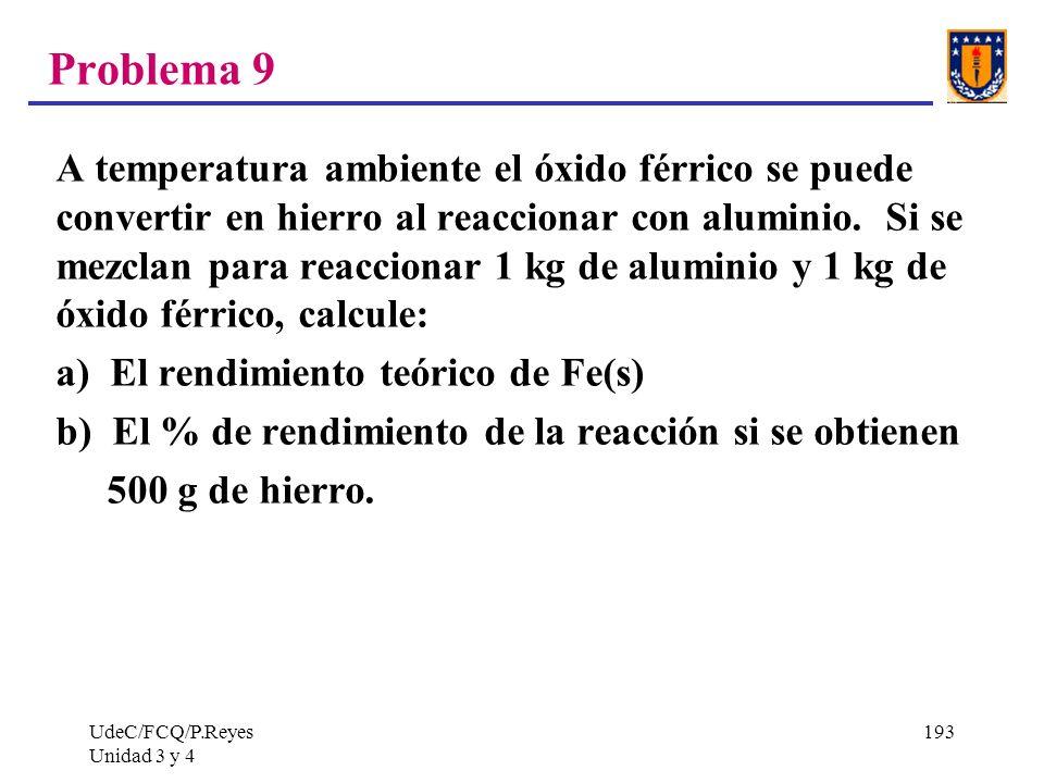 UdeC/FCQ/P.Reyes Unidad 3 y 4 193 Problema 9 A temperatura ambiente el óxido férrico se puede convertir en hierro al reaccionar con aluminio. Si se me
