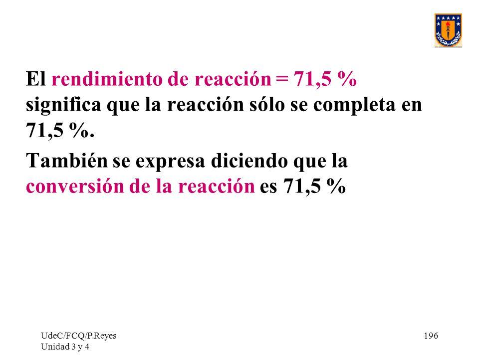 UdeC/FCQ/P.Reyes Unidad 3 y 4 196 El rendimiento de reacción = 71,5 % significa que la reacción sólo se completa en 71,5 %. También se expresa diciend