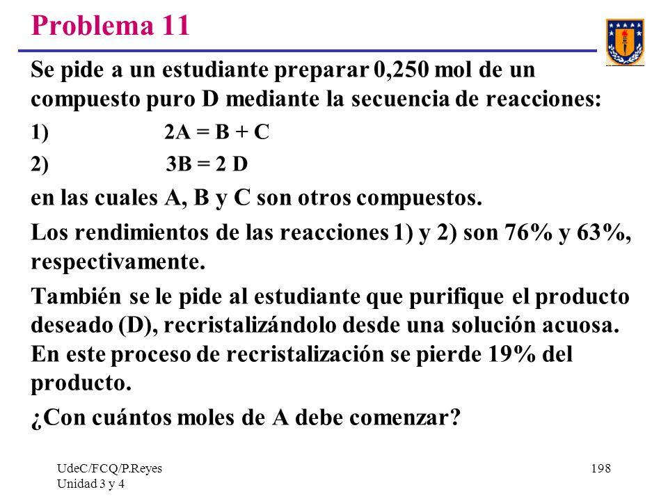 UdeC/FCQ/P.Reyes Unidad 3 y 4 198 Problema 11 Se pide a un estudiante preparar 0,250 mol de un compuesto puro D mediante la secuencia de reacciones: 1