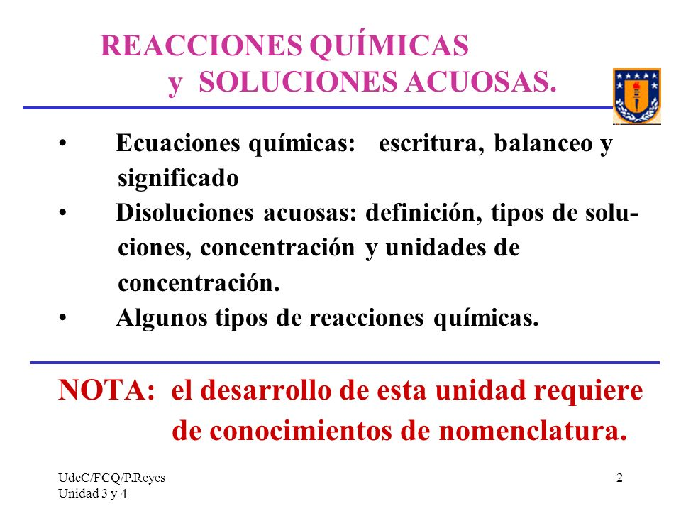 UdeC/FCQ/P.Reyes Unidad 3 y 4 2 REACCIONES QUÍMICAS y SOLUCIONES ACUOSAS. Ecuaciones químicas: escritura, balanceo y significado Disoluciones acuosas: