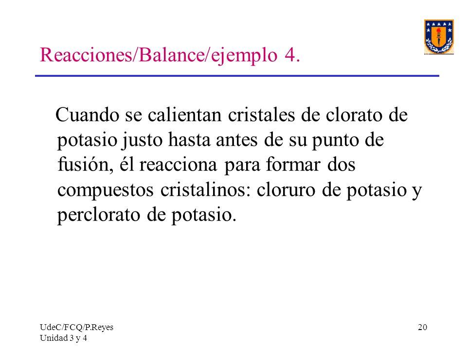 UdeC/FCQ/P.Reyes Unidad 3 y 4 20 Reacciones/Balance/ejemplo 4. Cuando se calientan cristales de clorato de potasio justo hasta antes de su punto de fu