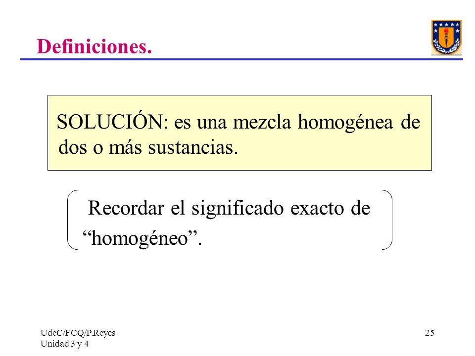 UdeC/FCQ/P.Reyes Unidad 3 y 4 25 Definiciones. SOLUCIÓN: es una mezcla homogénea de dos o más sustancias. Recordar el significado exacto de homogéneo.