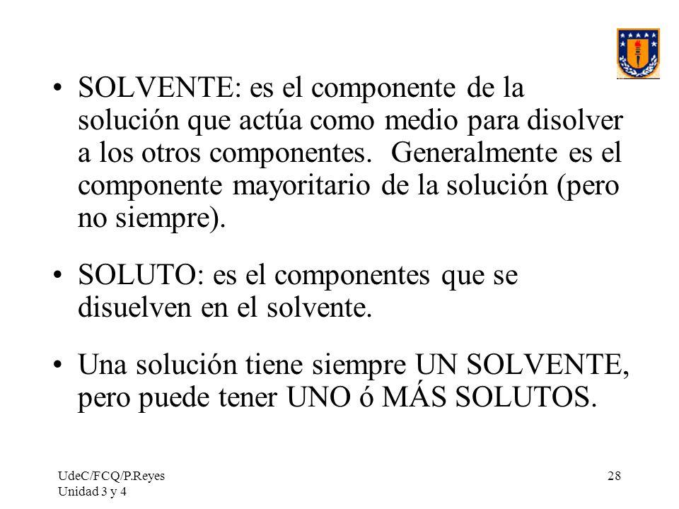 UdeC/FCQ/P.Reyes Unidad 3 y 4 28 SOLVENTE: es el componente de la solución que actúa como medio para disolver a los otros componentes. Generalmente es