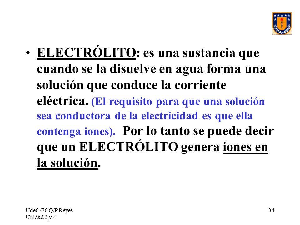 UdeC/FCQ/P.Reyes Unidad 3 y 4 34 ELECTRÓLITO: es una sustancia que cuando se la disuelve en agua forma una solución que conduce la corriente eléctrica