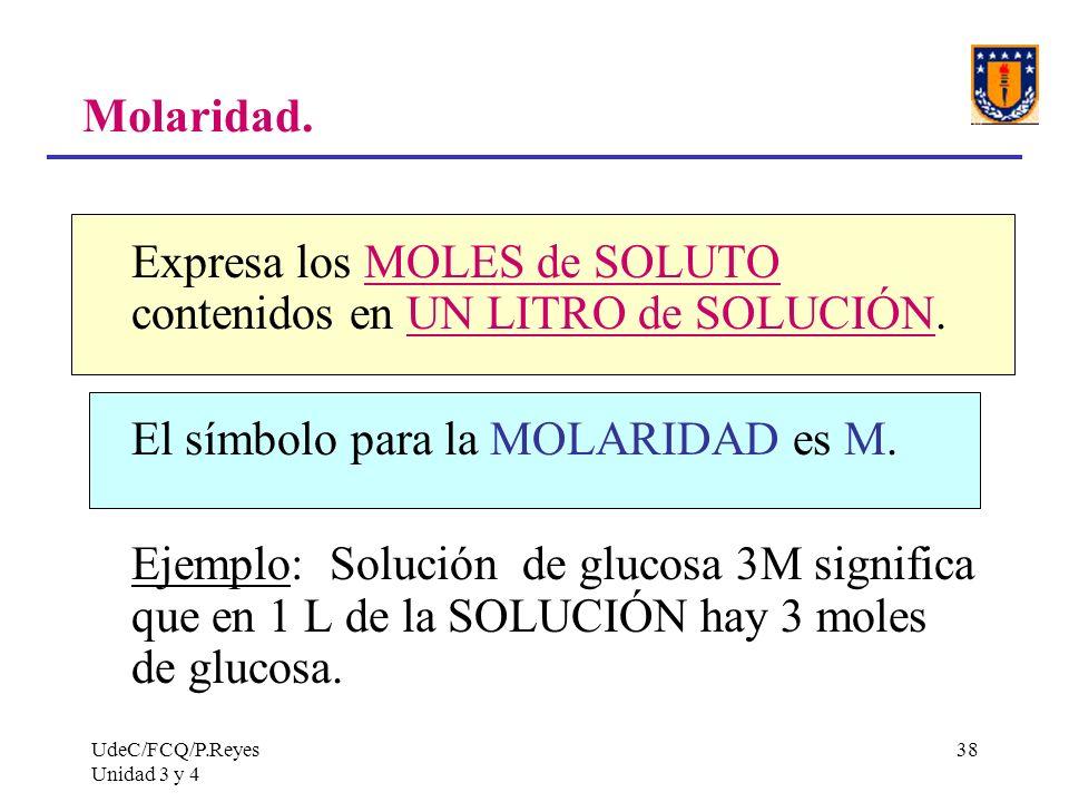 UdeC/FCQ/P.Reyes Unidad 3 y 4 38 Molaridad. Expresa los MOLES de SOLUTO contenidos en UN LITRO de SOLUCIÓN. El símbolo para la MOLARIDAD es M. Ejemplo