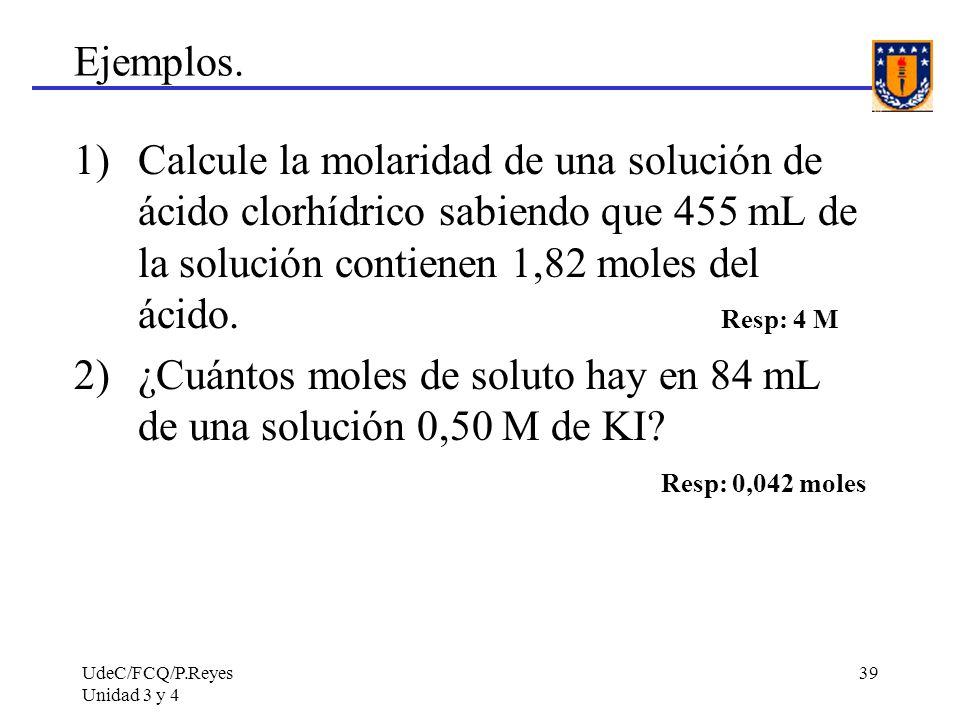 UdeC/FCQ/P.Reyes Unidad 3 y 4 39 Ejemplos. 1)Calcule la molaridad de una solución de ácido clorhídrico sabiendo que 455 mL de la solución contienen 1,