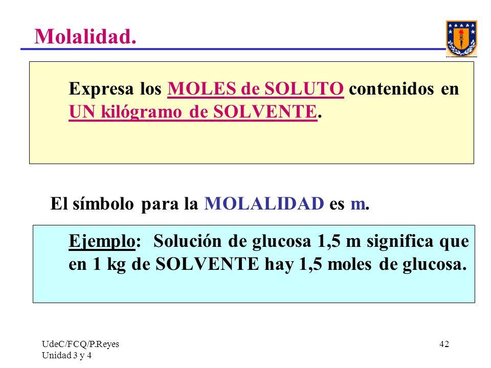 UdeC/FCQ/P.Reyes Unidad 3 y 4 42 Molalidad. Expresa los MOLES de SOLUTO contenidos en UN kilógramo de SOLVENTE. El símbolo para la MOLALIDAD es m. Eje