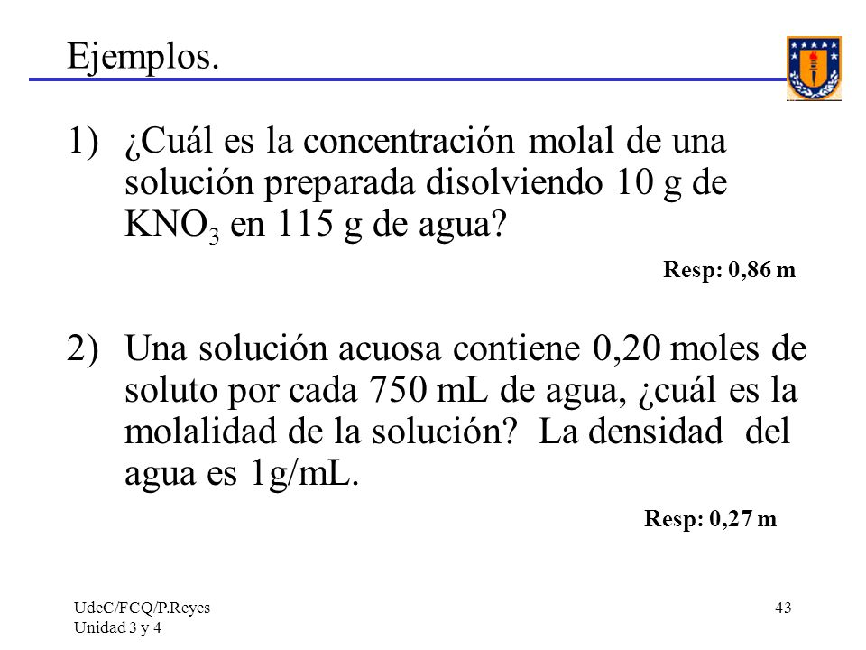 UdeC/FCQ/P.Reyes Unidad 3 y 4 43 Ejemplos. 1)¿Cuál es la concentración molal de una solución preparada disolviendo 10 g de KNO 3 en 115 g de agua? Res