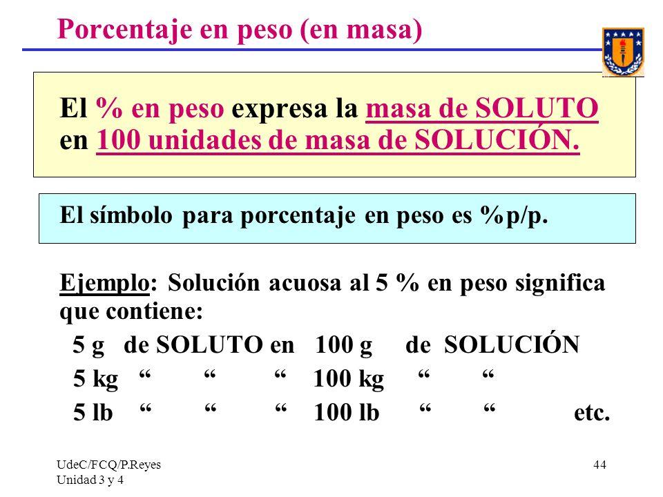 UdeC/FCQ/P.Reyes Unidad 3 y 4 44 Porcentaje en peso (en masa) El % en peso expresa la masa de SOLUTO en 100 unidades de masa de SOLUCIÓN. El símbolo p