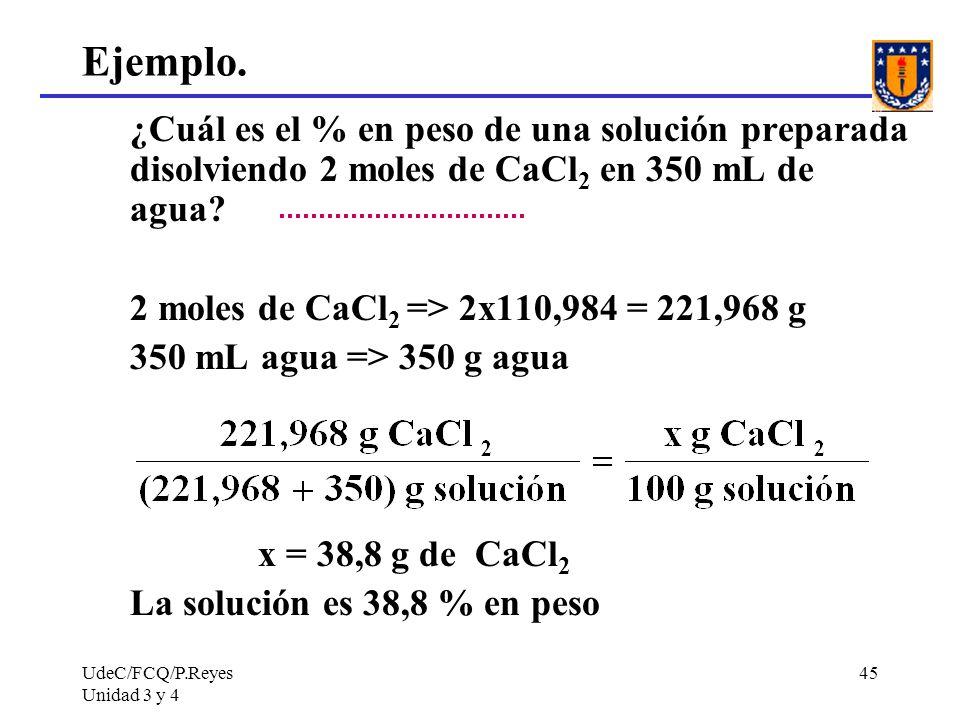 UdeC/FCQ/P.Reyes Unidad 3 y 4 45 Ejemplo. ¿Cuál es el % en peso de una solución preparada disolviendo 2 moles de CaCl 2 en 350 mL de agua? 2 moles de