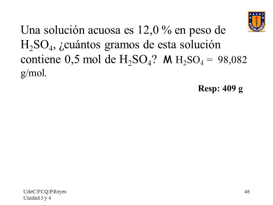 UdeC/FCQ/P.Reyes Unidad 3 y 4 46 Una solución acuosa es 12,0 % en peso de H 2 SO 4, ¿cuántos gramos de esta solución contiene 0,5 mol de H 2 SO 4 ? M