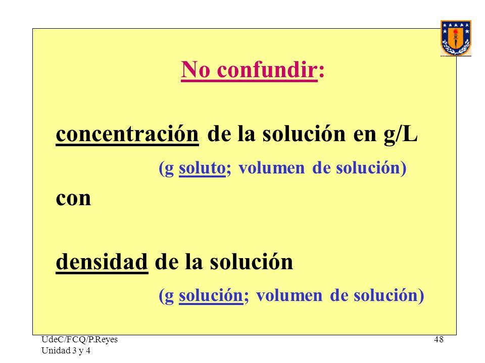 UdeC/FCQ/P.Reyes Unidad 3 y 4 48 No confundir: concentración de la solución en g/L (g soluto; volumen de solución) con densidad de la solución (g solu