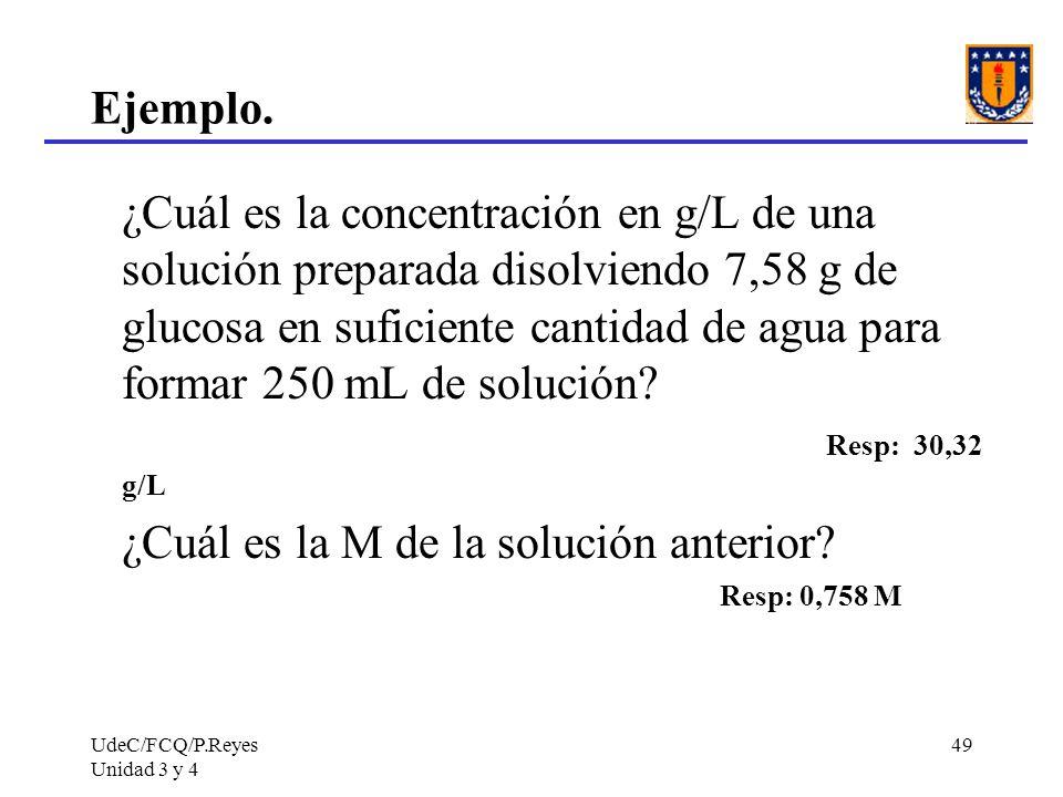 UdeC/FCQ/P.Reyes Unidad 3 y 4 49 Ejemplo. ¿Cuál es la concentración en g/L de una solución preparada disolviendo 7,58 g de glucosa en suficiente canti