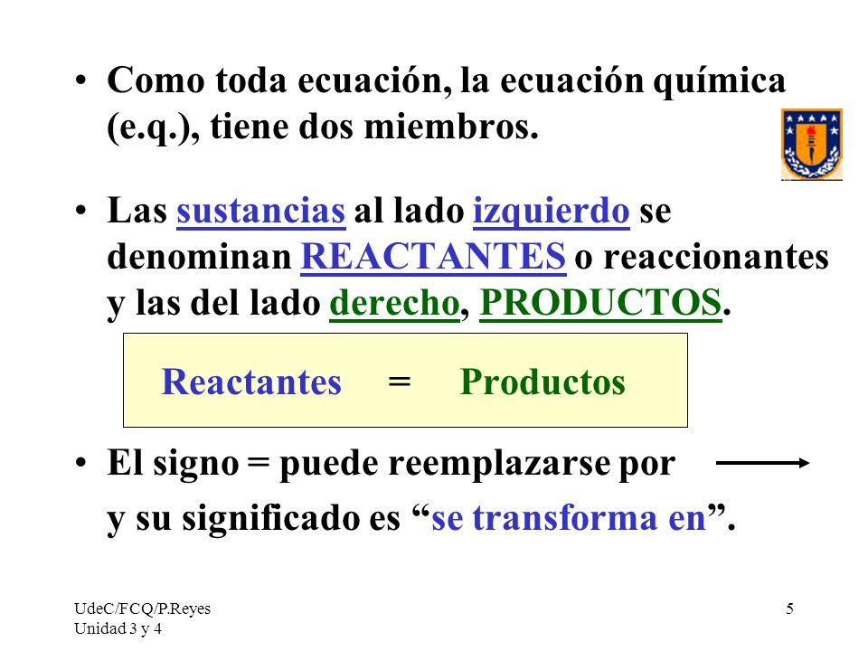UdeC/FCQ/P.Reyes Unidad 3 y 4 5 Como toda ecuación, la ecuación química (e.q.), tiene dos miembros. Las sustancias al lado izquierdo se denominan REAC