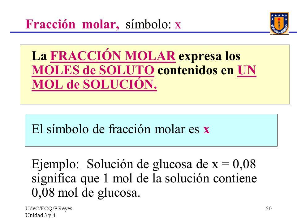 UdeC/FCQ/P.Reyes Unidad 3 y 4 50 Fracción molar, símbolo: x La FRACCIÓN MOLAR expresa los MOLES de SOLUTO contenidos en UN MOL de SOLUCIÓN. El símbolo